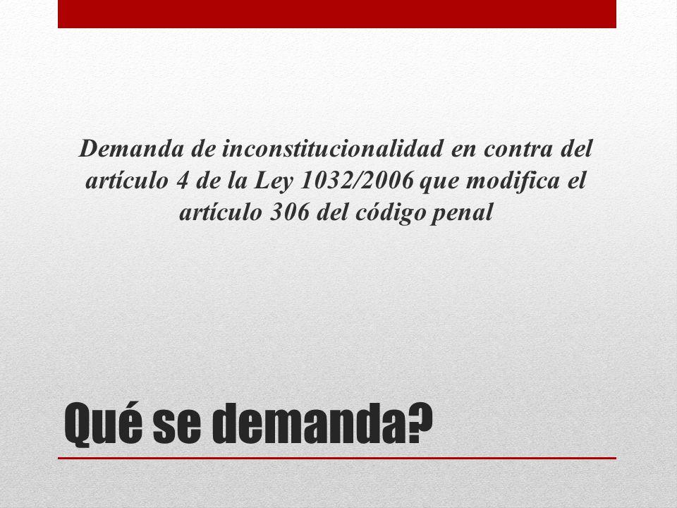 Qué se demanda? Demanda de inconstitucionalidad en contra del artículo 4 de la Ley 1032/2006 que modifica el artículo 306 del código penal