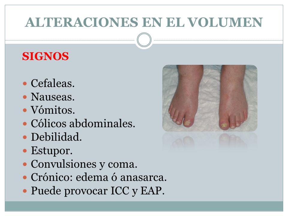 ALTERACIONES EN EL VOLUMEN SIGNOS Cefaleas. Nauseas. Vómitos. Cólicos abdominales. Debilidad. Estupor. Convulsiones y coma. Crónico: edema ó anasarca.