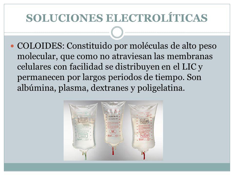 SOLUCIONES ELECTROLÍTICAS COLOIDES: Constituido por moléculas de alto peso molecular, que como no atraviesan las membranas celulares con facilidad se distribuyen en el LIC y permanecen por largos periodos de tiempo.
