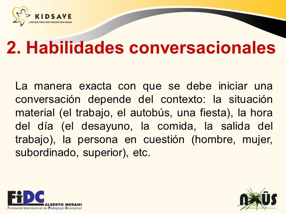 2. Habilidades conversacionales La manera exacta con que se debe iniciar una conversación depende del contexto: la situación material (el trabajo, el
