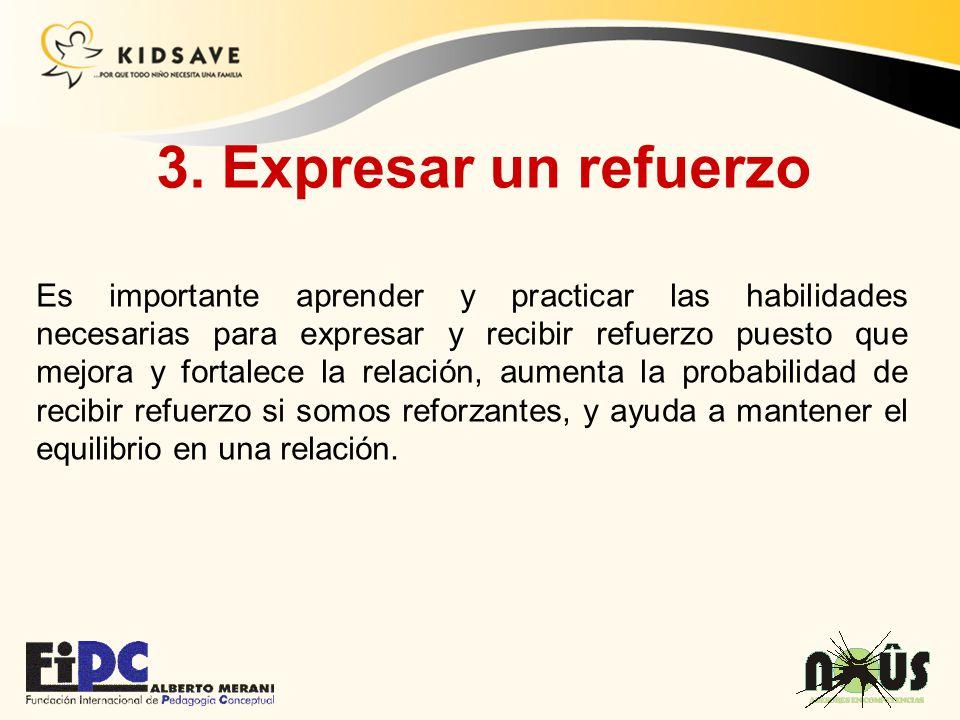 3. Expresar un refuerzo Es importante aprender y practicar las habilidades necesarias para expresar y recibir refuerzo puesto que mejora y fortalece l