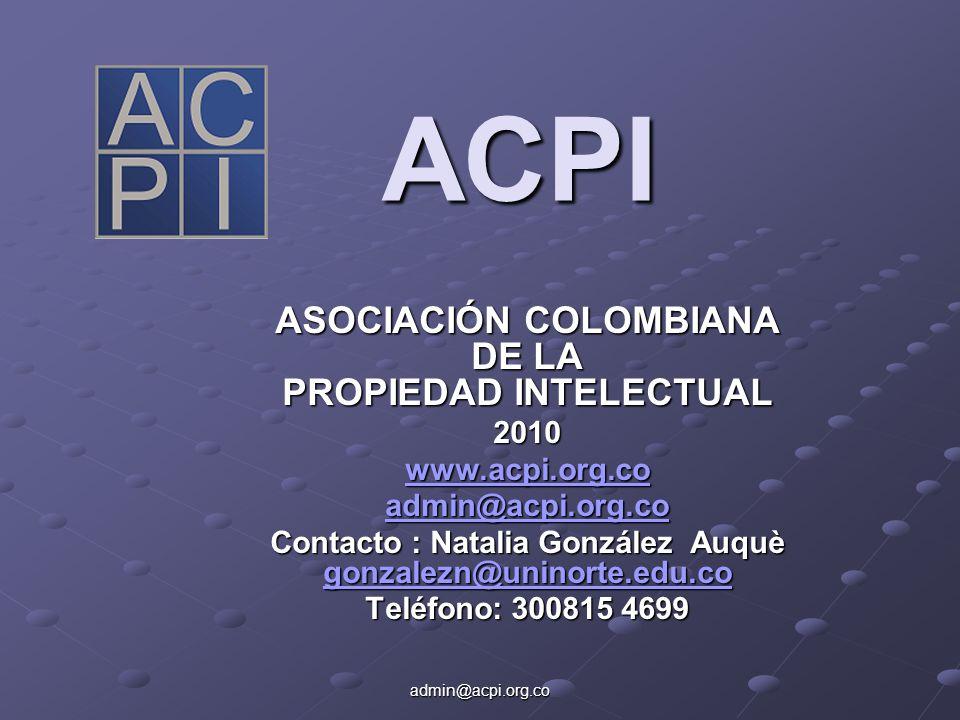 admin@acpi.org.co ACPI ASOCIACIÓN COLOMBIANA DE LA PROPIEDAD INTELECTUAL 2010 www.acpi.org.co admin@acpi.org.co Contacto : Natalia González Auquè gonzalezn@uninorte.edu.co gonzalezn@uninorte.edu.co Teléfono: 300815 4699