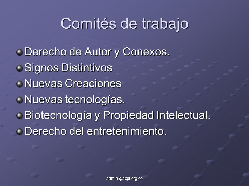 admin@acpi.org.co Comités de trabajo Derecho de Autor y Conexos. Signos Distintivos Nuevas Creaciones Nuevas tecnologías. Biotecnología y Propiedad In