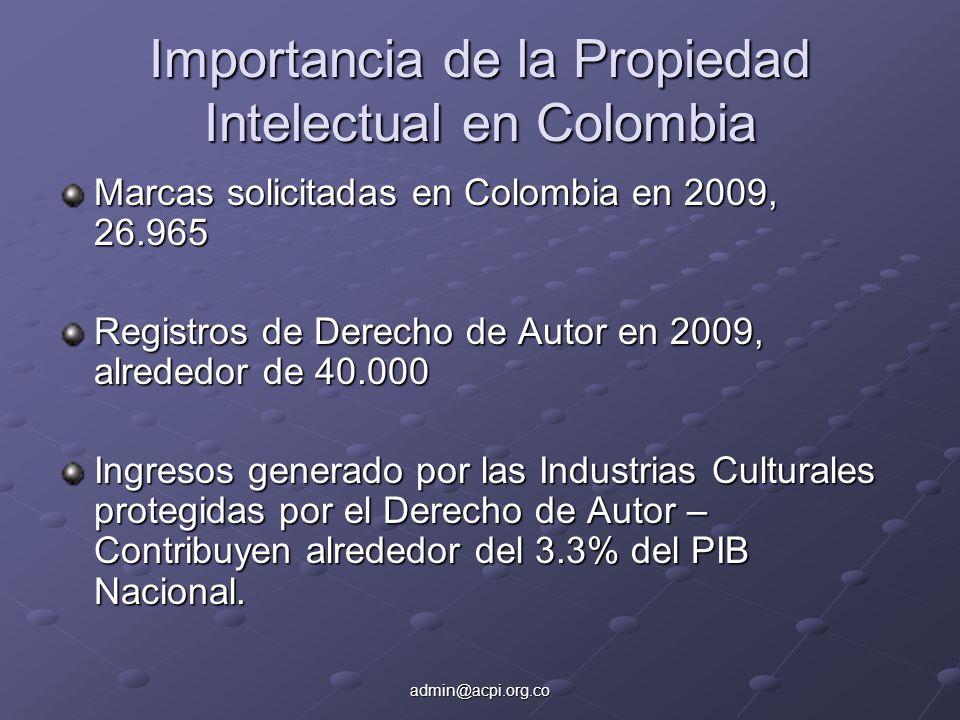 admin@acpi.org.co Importancia de la Propiedad Intelectual en Colombia Marcas solicitadas en Colombia en 2009, 26.965 Registros de Derecho de Autor en 2009, alrededor de 40.000 Ingresos generado por las Industrias Culturales protegidas por el Derecho de Autor – Contribuyen alrededor del 3.3% del PIB Nacional.