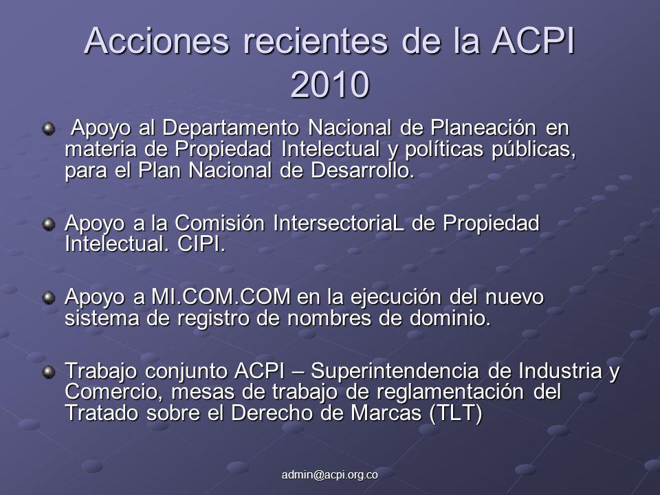 admin@acpi.org.co Acciones recientes de la ACPI 2010 Apoyo al Departamento Nacional de Planeación en materia de Propiedad Intelectual y políticas públicas, para el Plan Nacional de Desarrollo.