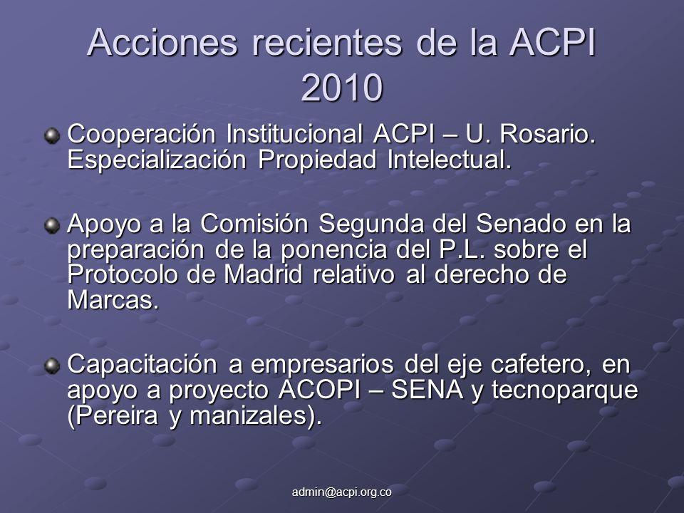 admin@acpi.org.co Acciones recientes de la ACPI 2010 Cooperación Institucional ACPI – U. Rosario. Especialización Propiedad Intelectual. Apoyo a la Co