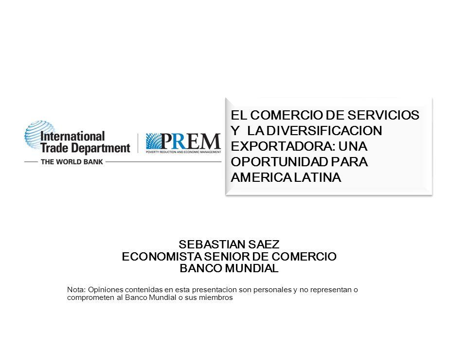 SEBASTIAN SAEZ ECONOMISTA SENIOR DE COMERCIO BANCO MUNDIAL Nota: Opiniones contenidas en esta presentacion son personales y no representan o comprometen al Banco Mundial o sus miembros