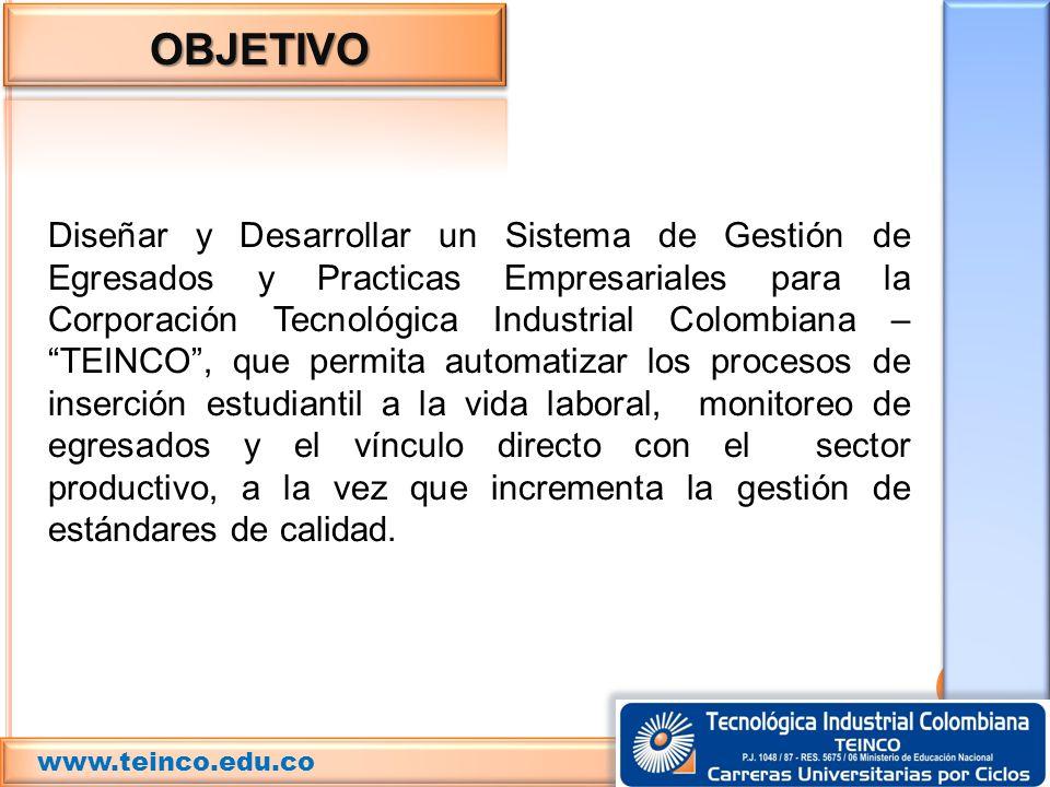 OBJETIVO Diseñar y Desarrollar un Sistema de Gestión de Egresados y Practicas Empresariales para la Corporación Tecnológica Industrial Colombiana – TE