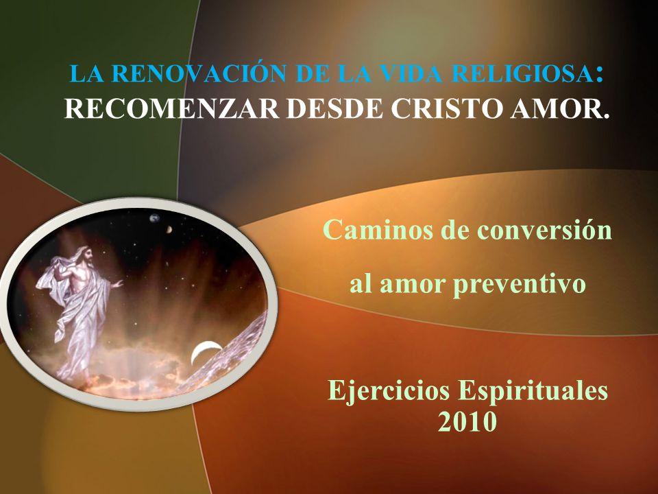 LA RENOVACIÓN DE LA VIDA RELIGIOSA : RECOMENZAR DESDE CRISTO AMOR. Caminos de conversión al amor preventivo Ejercicios Espirituales 2010