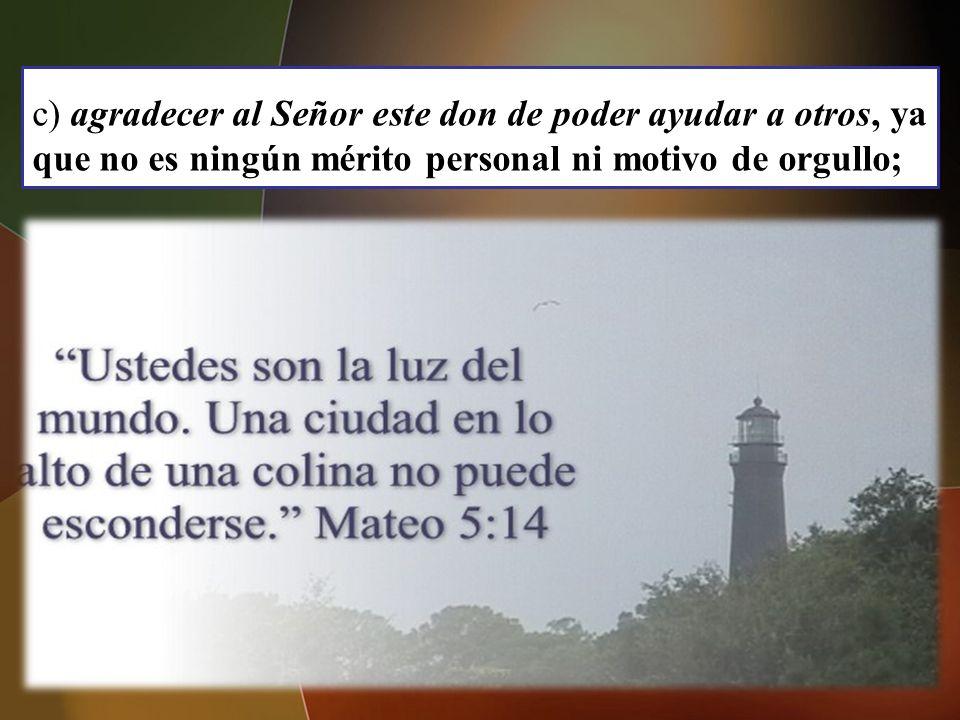 c) agradecer al Señor este don de poder ayudar a otros, ya que no es ningún mérito personal ni motivo de orgullo;