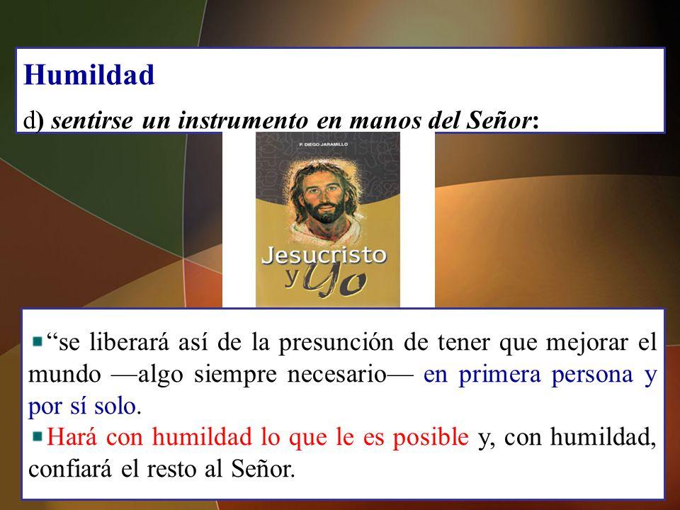 Humildad d) sentirse un instrumento en manos del Señor: se liberará así de la presunción de tener que mejorar el mundo algo siempre necesario en prime
