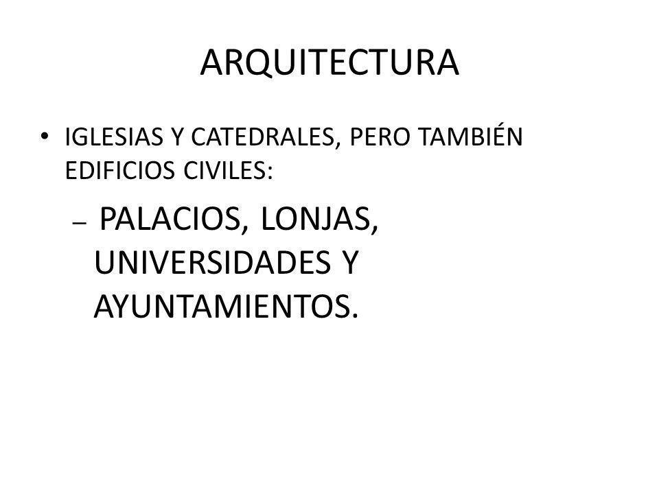 ARQUITECTURA IGLESIAS Y CATEDRALES, PERO TAMBIÉN EDIFICIOS CIVILES: – PALACIOS, LONJAS, UNIVERSIDADES Y AYUNTAMIENTOS.