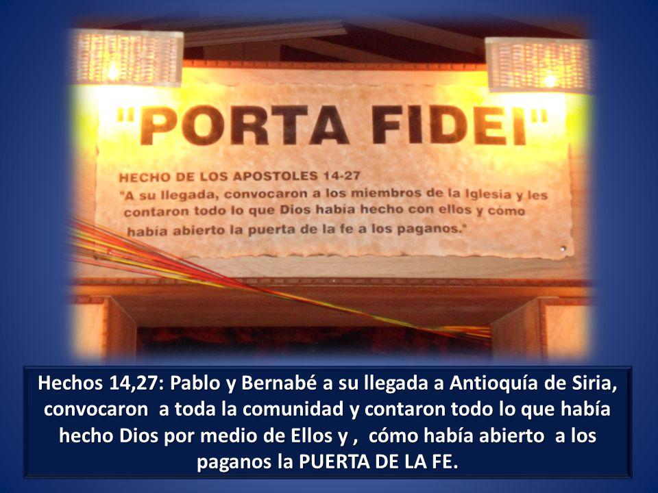 Hechos 14,27: Pablo y Bernabé a su llegada a Antioquía de Siria, convocaron a toda la comunidad y contaron todo lo que había hecho Dios por medio de Ellos y, cómo había abierto a los paganos la PUERTA DE LA FE.