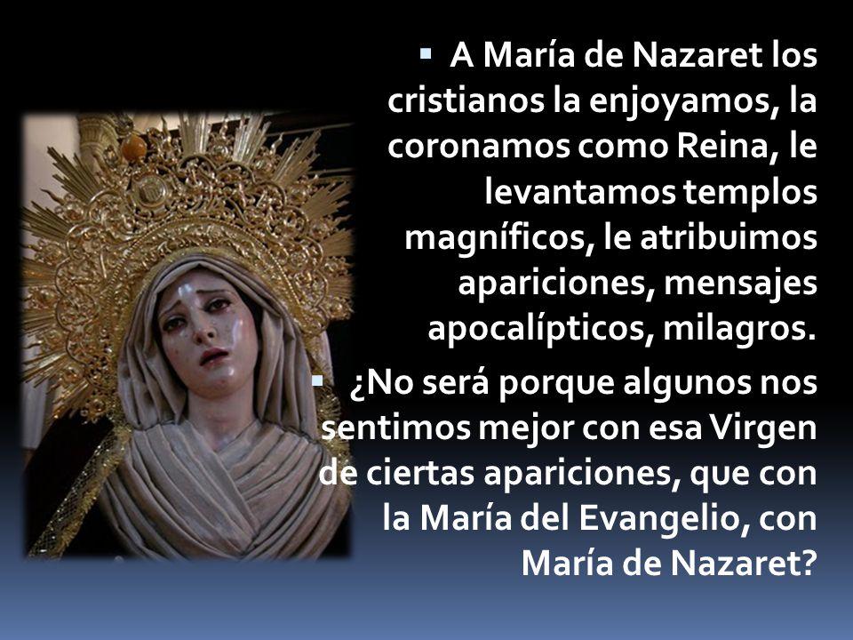 Esa María del Evangelio, María de Nazaret ¿es la que se aparece en medio de una parafernalia de signos, prodigios, milagros, multitudes para que la gente crea.