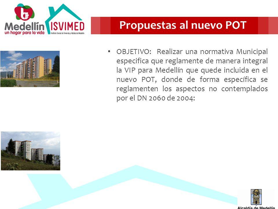 OBJETIVO: Realizar una normativa Municipal especifica que reglamente de manera integral la VIP para Medellín que quede incluida en el nuevo POT, donde de forma específica se reglamenten los aspectos no contemplados por el DN 2060 de 2004: Propuestas al nuevo POT