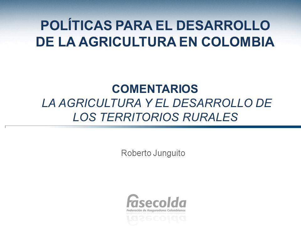 POLÍTICAS PARA EL DESARROLLO DE LA AGRICULTURA EN COLOMBIA COMENTARIOS LA AGRICULTURA Y EL DESARROLLO DE LOS TERRITORIOS RURALES Roberto Junguito