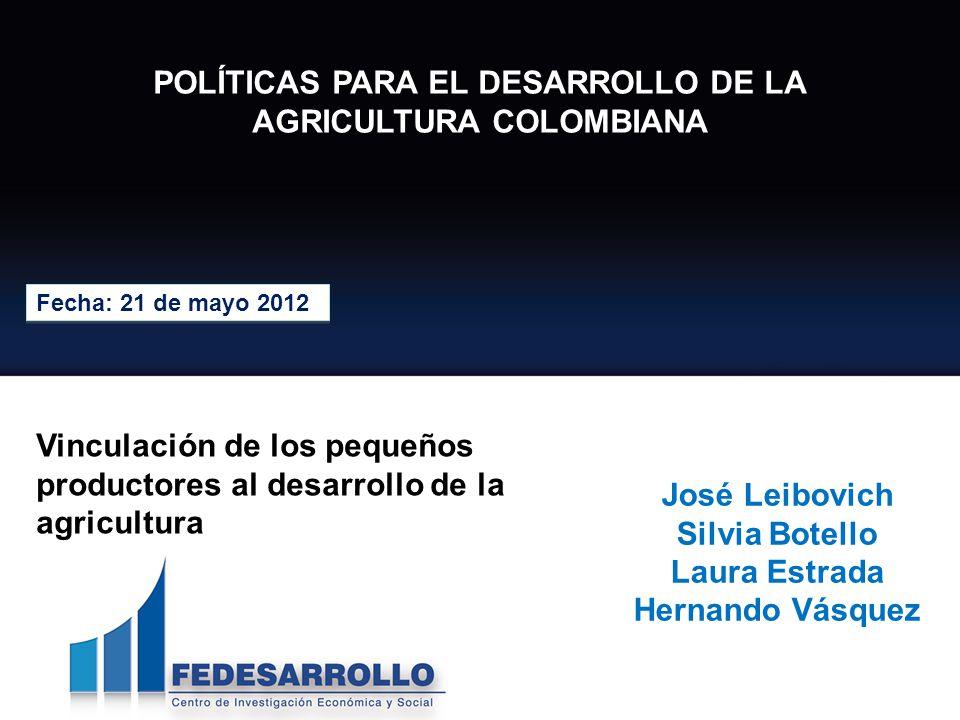 POLÍTICAS PARA EL DESARROLLO DE LA AGRICULTURA COLOMBIANA Fecha: 21 de mayo 2012 José Leibovich Silvia Botello Laura Estrada Hernando Vásquez Vinculac