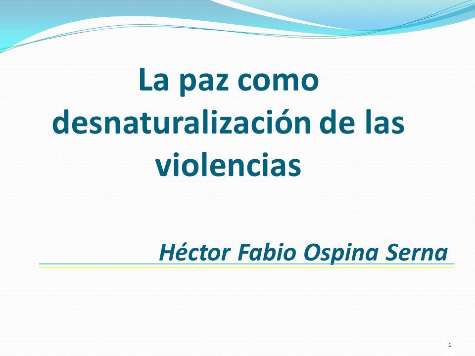 La paz como desnaturalización de las violencias Héctor Fabio Ospina Serna 1