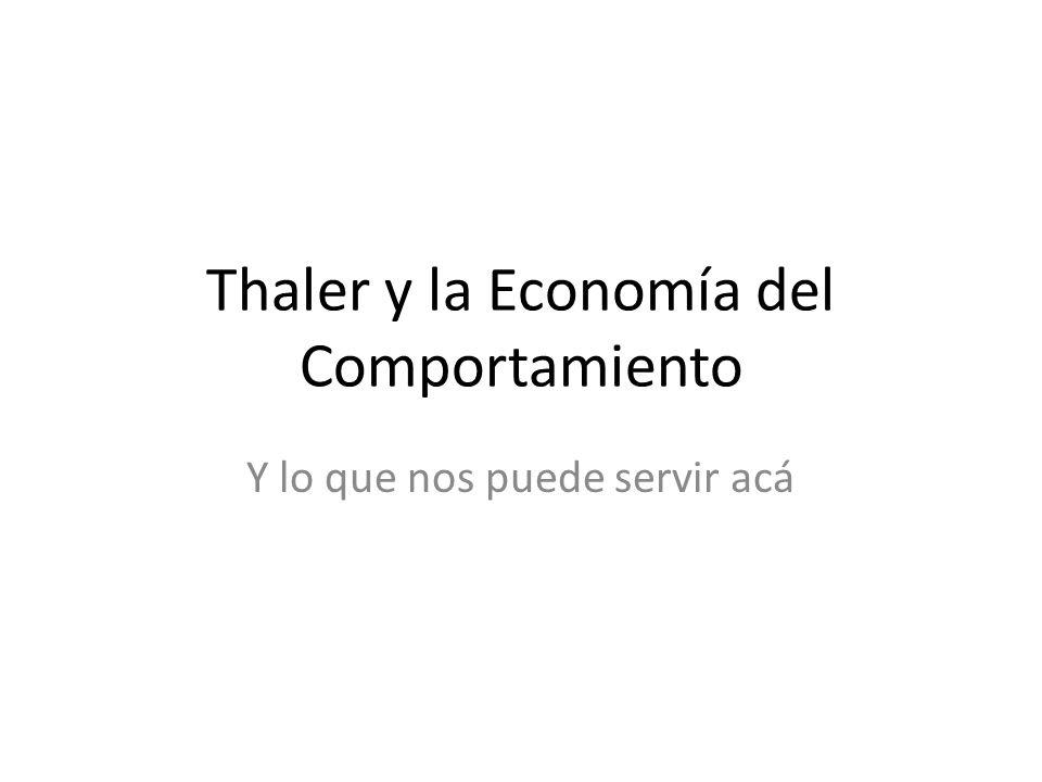 Thaler y la Economía del Comportamiento Y lo que nos puede servir acá