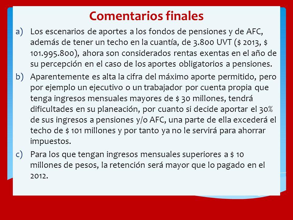 Comentarios finales a)Los escenarios de aportes a los fondos de pensiones y de AFC, además de tener un techo en la cuantía, de 3.800 UVT ($ 2013, $ 10