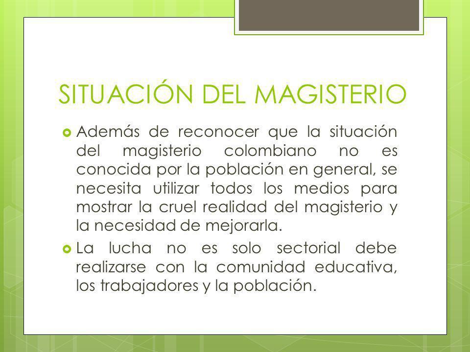 SITUACIÓN DEL MAGISTERIO Además de reconocer que la situación del magisterio colombiano no es conocida por la población en general, se necesita utilizar todos los medios para mostrar la cruel realidad del magisterio y la necesidad de mejorarla.