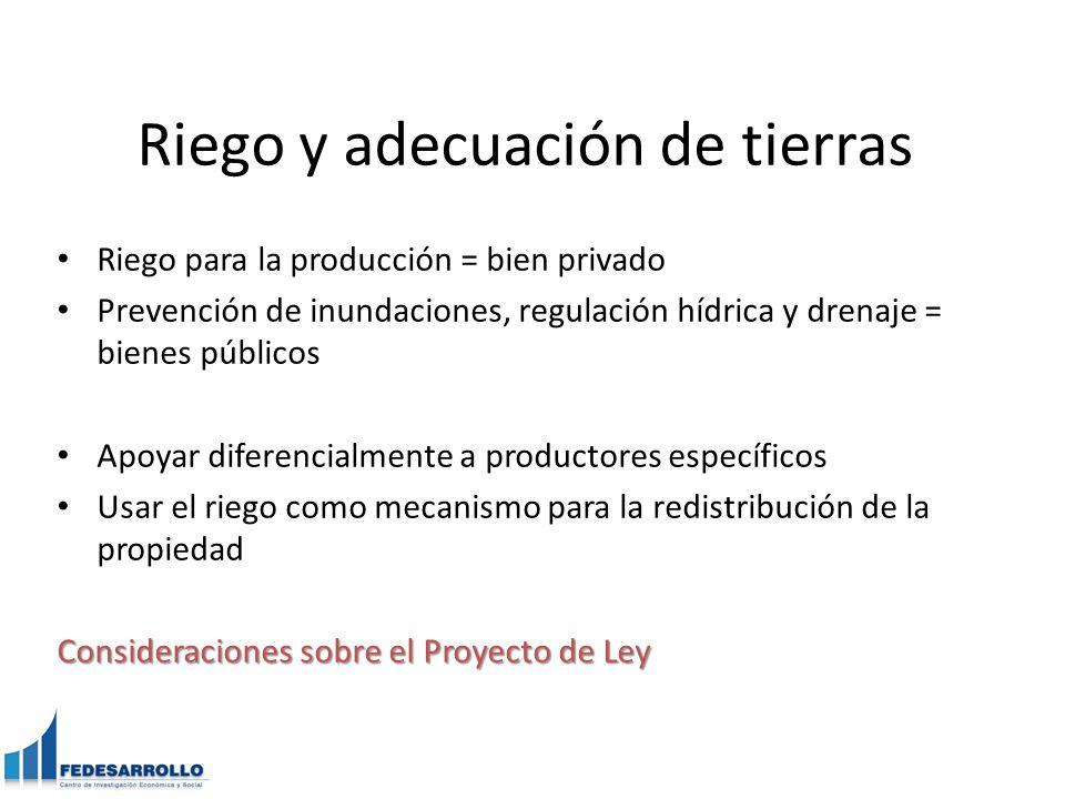Riego y adecuación de tierras Riego para la producción = bien privado Prevención de inundaciones, regulación hídrica y drenaje = bienes públicos Apoyar diferencialmente a productores específicos Usar el riego como mecanismo para la redistribución de la propiedad Consideraciones sobre el Proyecto de Ley
