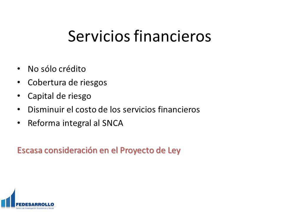Servicios financieros No sólo crédito Cobertura de riesgos Capital de riesgo Disminuir el costo de los servicios financieros Reforma integral al SNCA Escasa consideración en el Proyecto de Ley