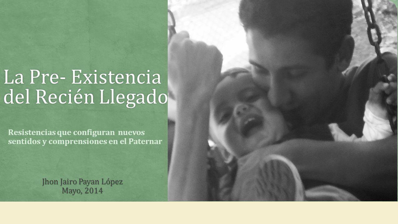 La Pre- Existencia del Recién Llegado Jhon Jairo Payan López Mayo, 2014 Resistencias que configuran nuevos sentidos y comprensiones en el Paternar