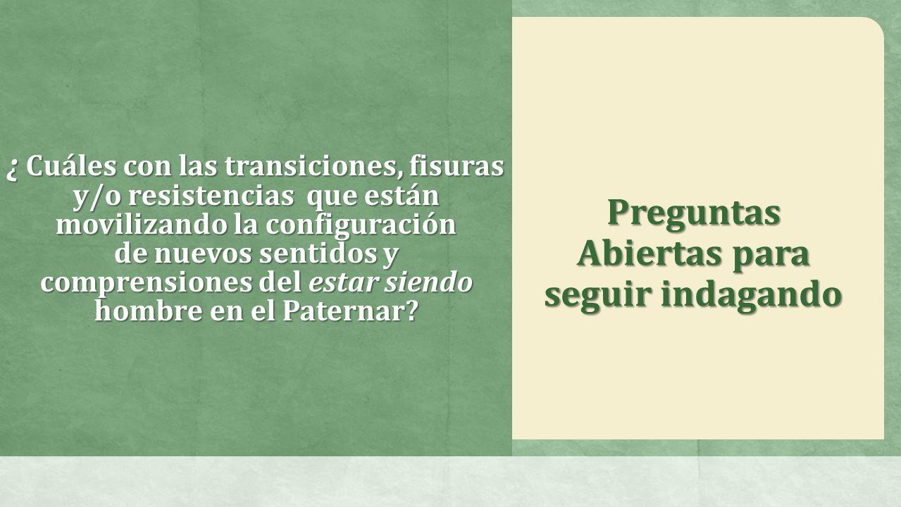 ¿ Cuáles con las transiciones, fisuras y/o resistencias que están movilizando la configuración de nuevos sentidos y comprensiones del estar siendo hombre en el Paternar.