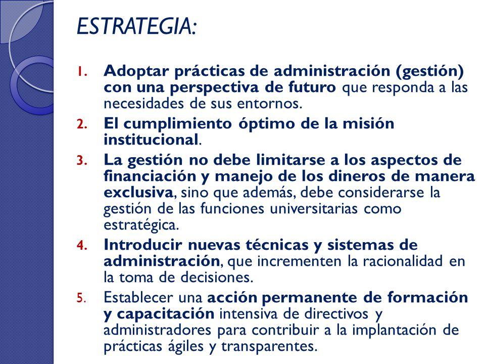 ESTRATEGIA: 1. Adoptar prácticas de administración (gestión) con una perspectiva de futuro que responda a las necesidades de sus entornos. 2. El cumpl