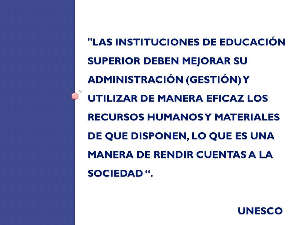 LAS INSTITUCIONES DE EDUCACIÓN SUPERIOR DEBEN MEJORAR SU ADMINISTRACIÓN (GESTIÓN) Y UTILIZAR DE MANERA EFICAZ LOS RECURSOS HUMANOS Y MATERIALES DE QUE DISPONEN, LO QUE ES UNA MANERA DE RENDIR CUENTAS A LA SOCIEDAD.