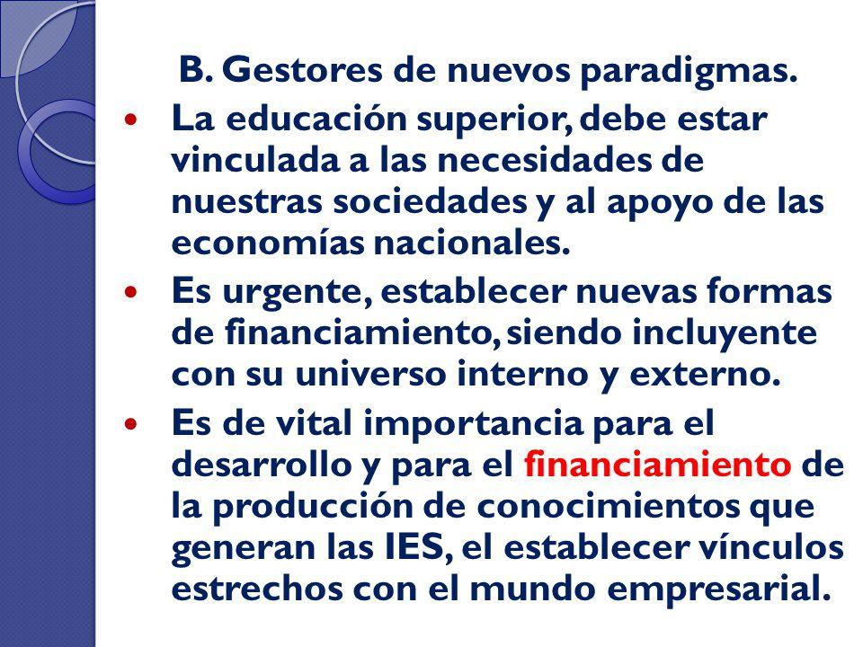 B. Gestores de nuevos paradigmas. La educación superior, debe estar vinculada a las necesidades de nuestras sociedades y al apoyo de las economías nac