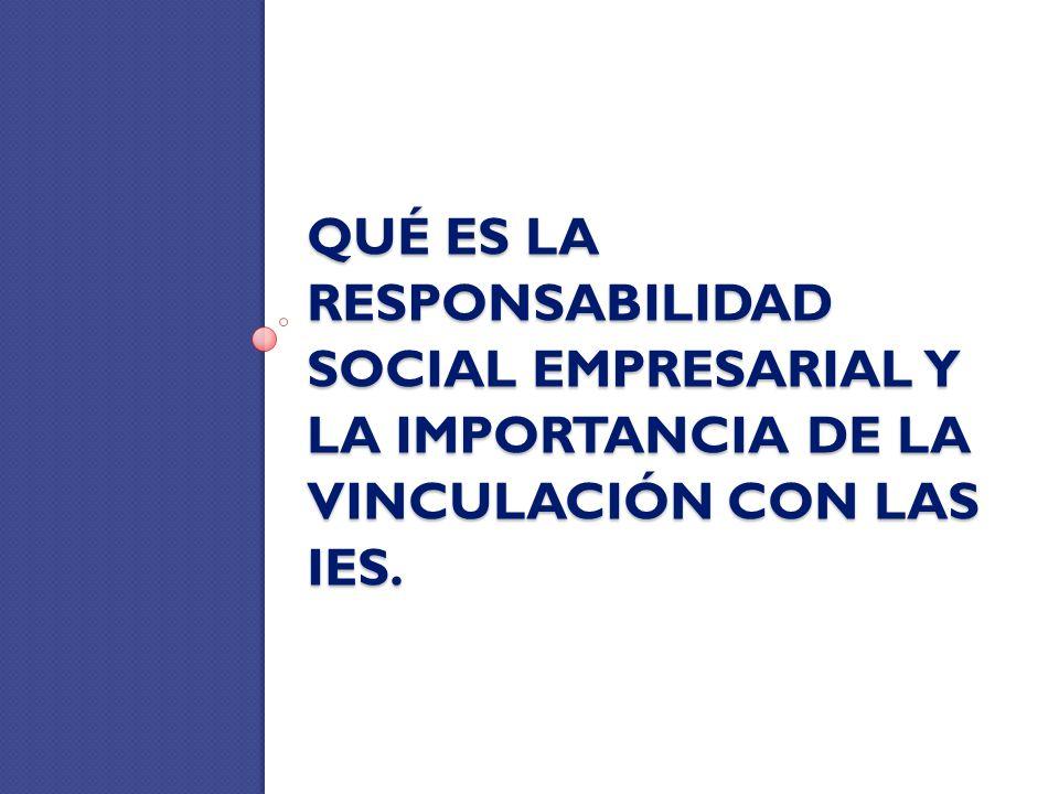 QUÉ ES LA RESPONSABILIDAD SOCIAL EMPRESARIAL Y LA IMPORTANCIA DE LA VINCULACIÓN CON LAS IES.