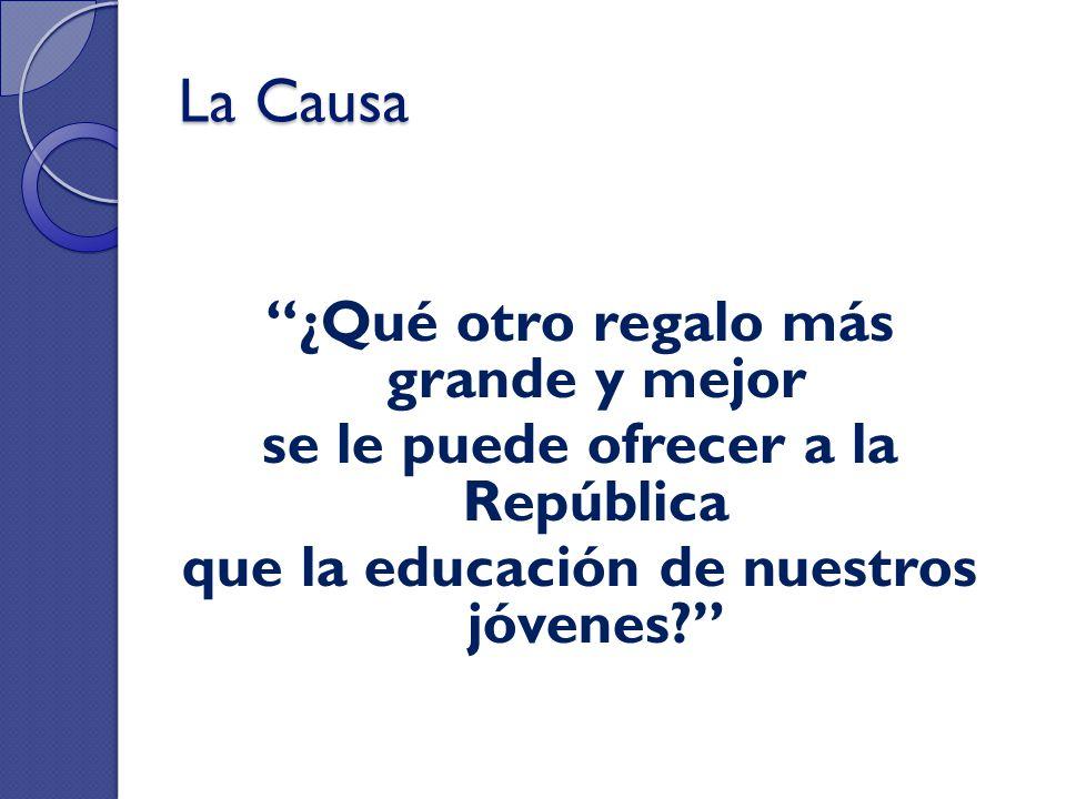 La Causa ¿Qué otro regalo más grande y mejor se le puede ofrecer a la República que la educación de nuestros jóvenes?
