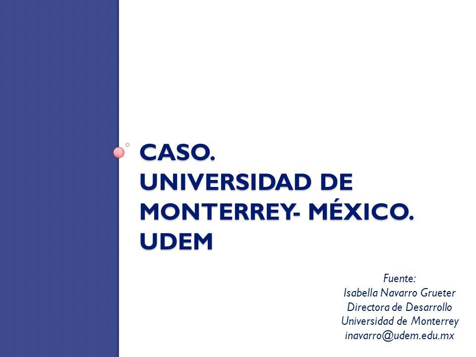 CASO. UNIVERSIDAD DE MONTERREY- MÉXICO. UDEM Fuente: Isabella Navarro Grueter Directora de Desarrollo Universidad de Monterrey inavarro@udem.edu.mx
