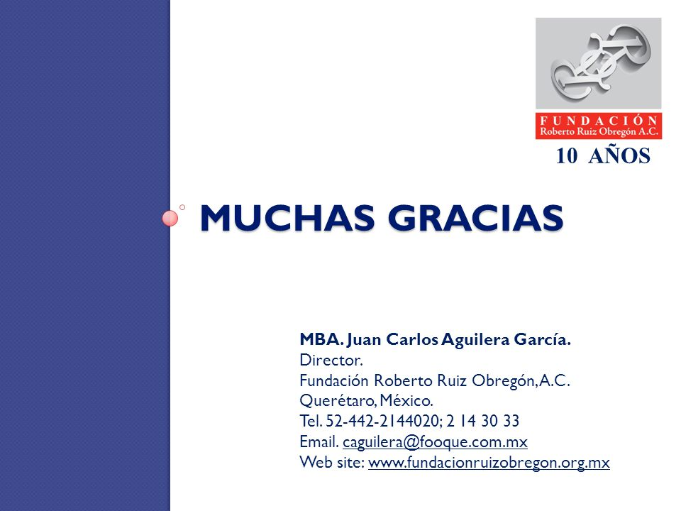 MUCHAS GRACIAS MBA. Juan Carlos Aguilera García. Director. Fundación Roberto Ruiz Obregón, A.C. Querétaro, México. Tel. 52-442-2144020; 2 14 30 33 Ema