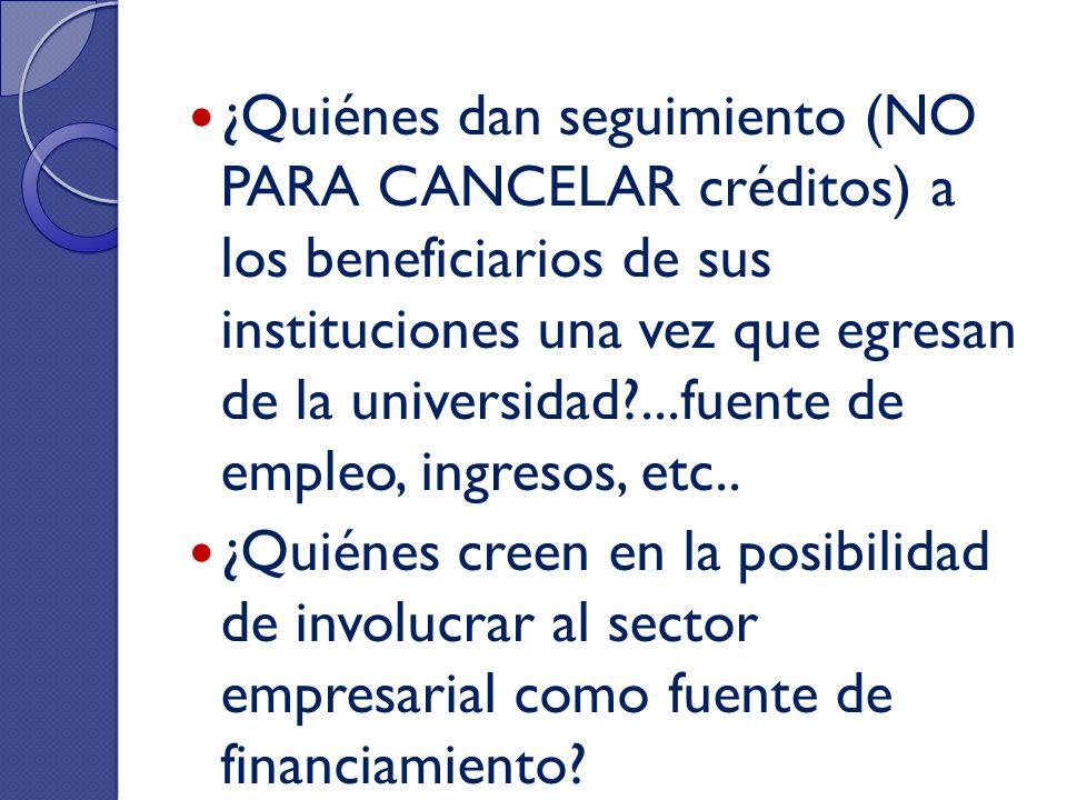 ¿Quiénes dan seguimiento (NO PARA CANCELAR créditos) a los beneficiarios de sus instituciones una vez que egresan de la universidad?...fuente de emple