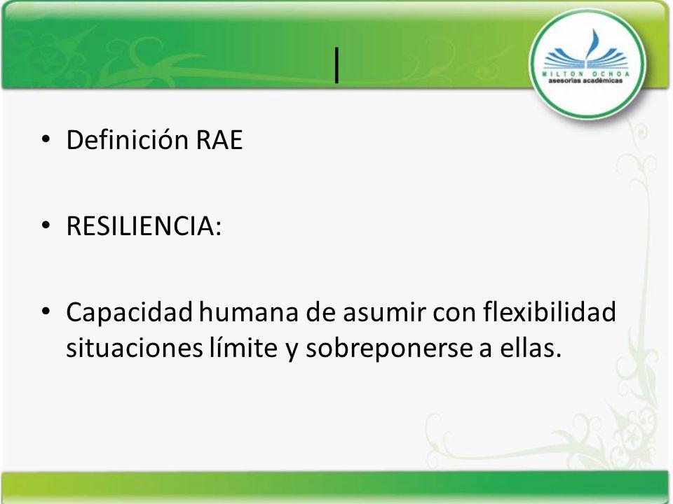 | Definición RAE RESILIENCIA: Capacidad humana de asumir con flexibilidad situaciones límite y sobreponerse a ellas.