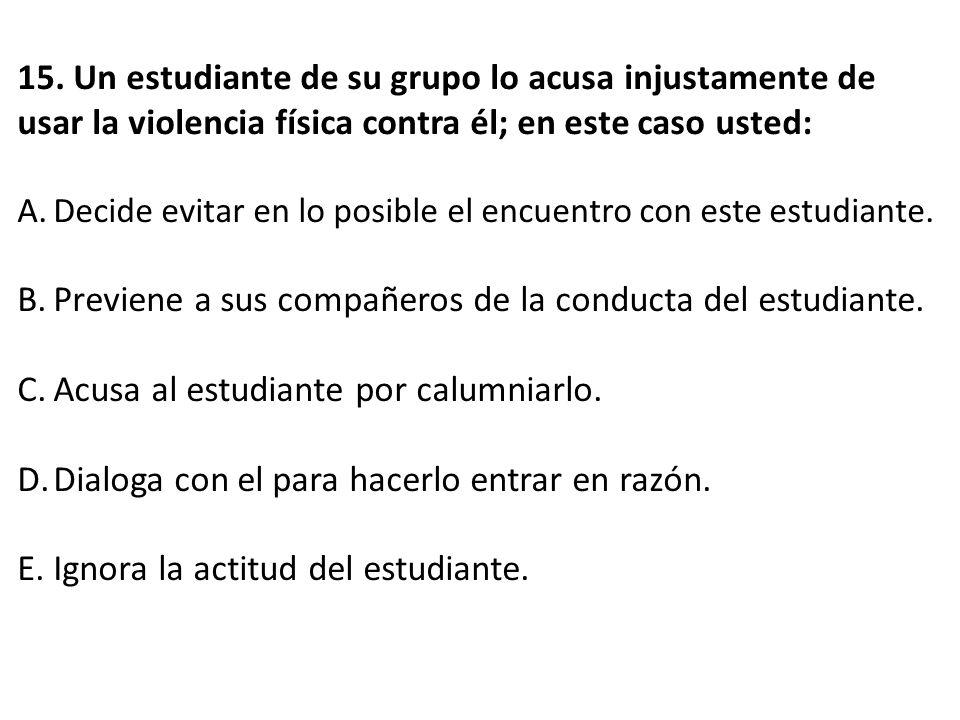 15. Un estudiante de su grupo lo acusa injustamente de usar la violencia física contra él; en este caso usted: A.Decide evitar en lo posible el encuen