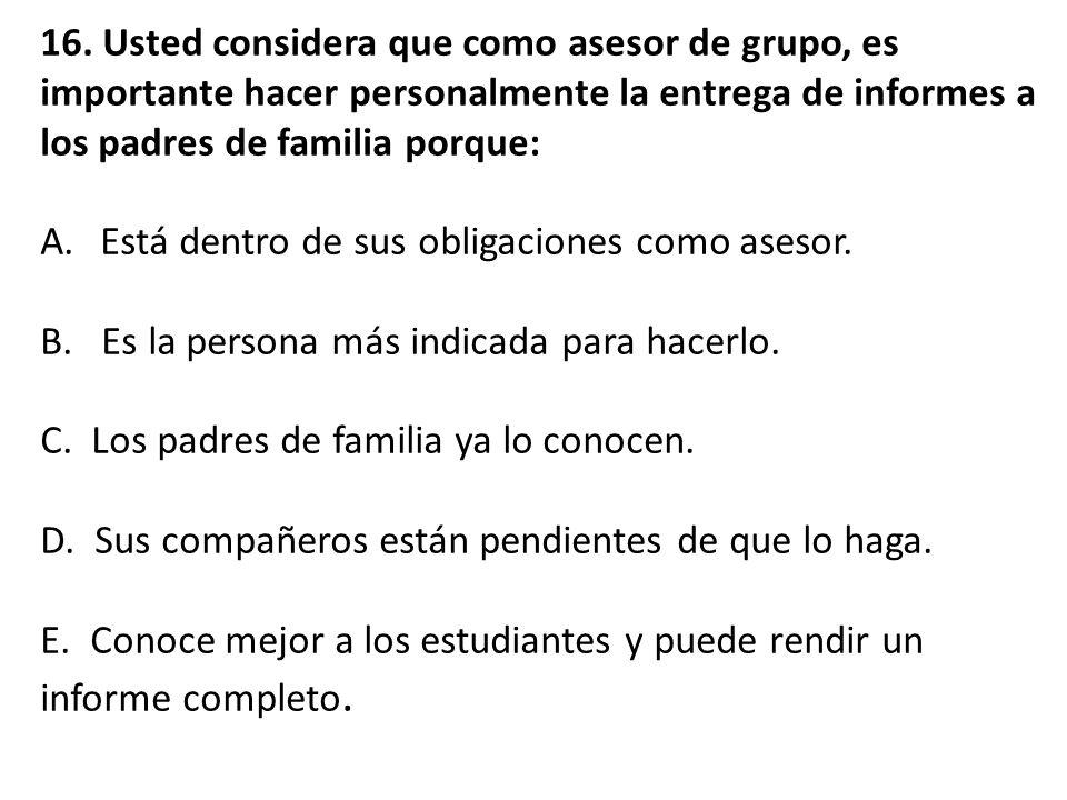 16. Usted considera que como asesor de grupo, es importante hacer personalmente la entrega de informes a los padres de familia porque: A.Está dentro d