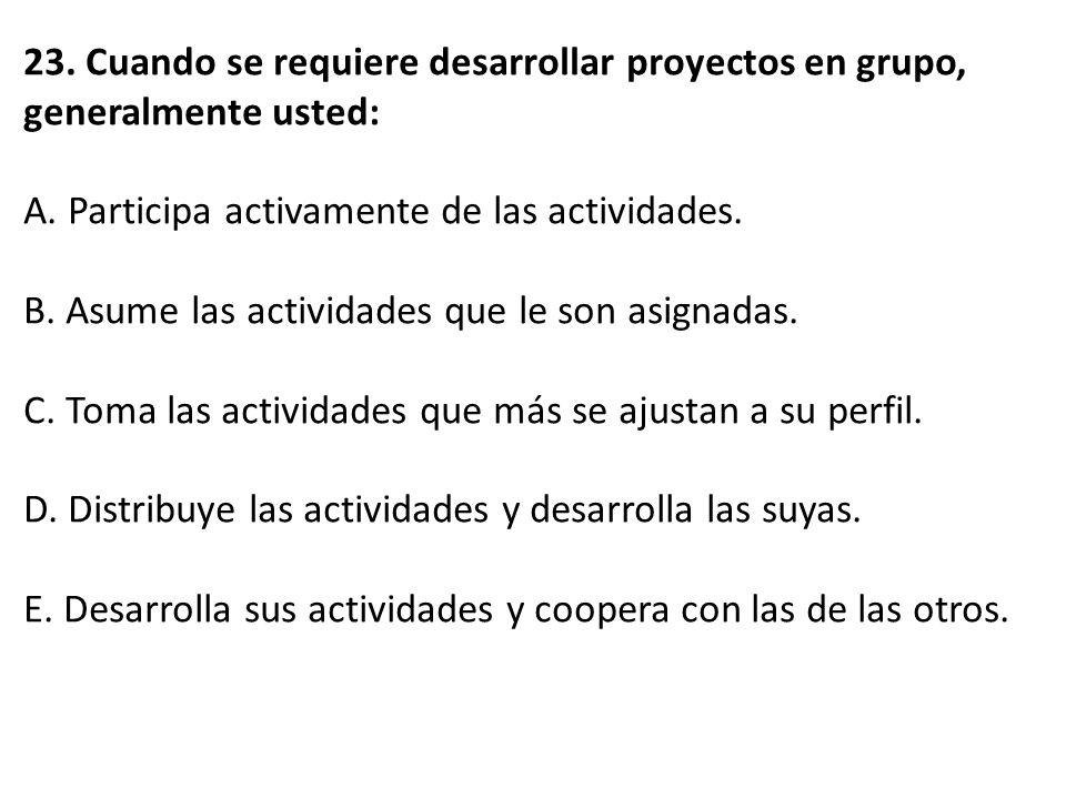 23. Cuando se requiere desarrollar proyectos en grupo, generalmente usted: A. Participa activamente de las actividades. B. Asume las actividades que l