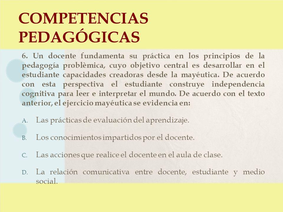 COMPETENCIAS PEDAGÓGICAS 6. Un docente fundamenta su práctica en los principios de la pedagogía problèmica, cuyo objetivo central es desarrollar en el