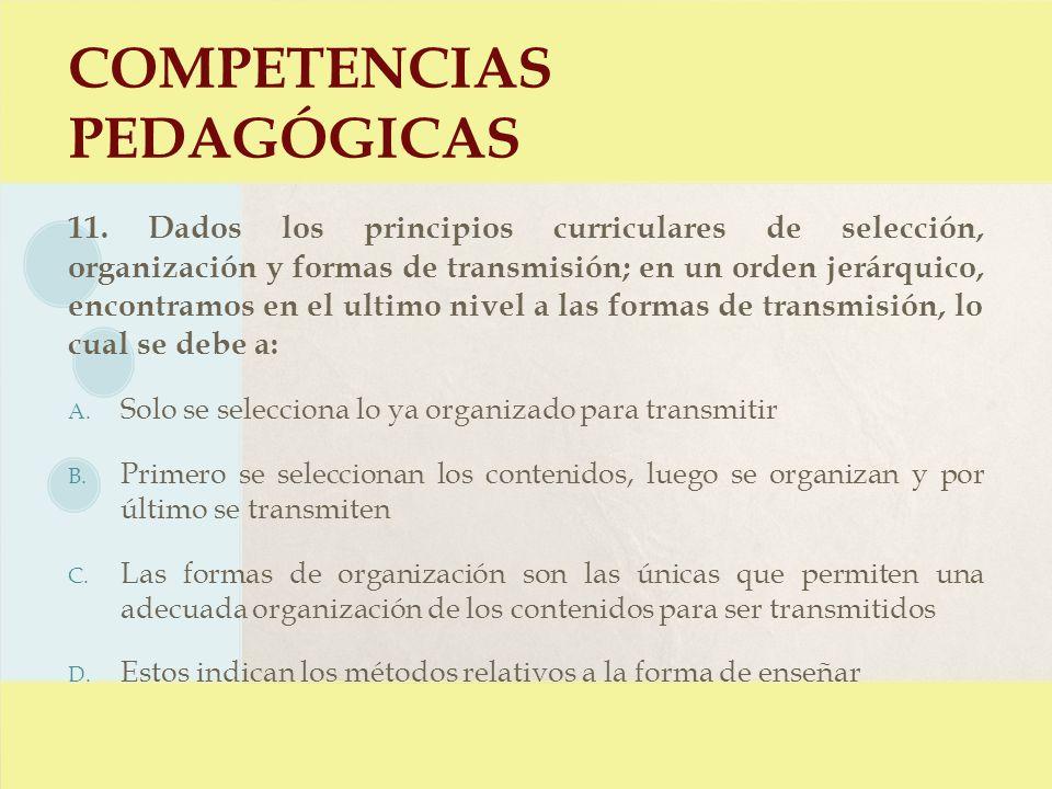 COMPETENCIAS PEDAGÓGICAS 11. Dados los principios curriculares de selección, organización y formas de transmisión; en un orden jerárquico, encontramos
