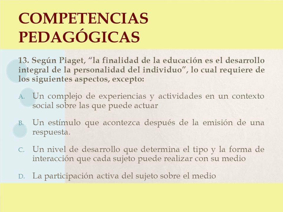 COMPETENCIAS PEDAGÓGICAS 13. Según Piaget, la finalidad de la educación es el desarrollo integral de la personalidad del individuo, lo cual requiere d