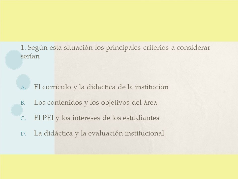 1. Según esta situación los principales criterios a considerar serían A. El currículo y la didáctica de la institución B. Los contenidos y los objetiv