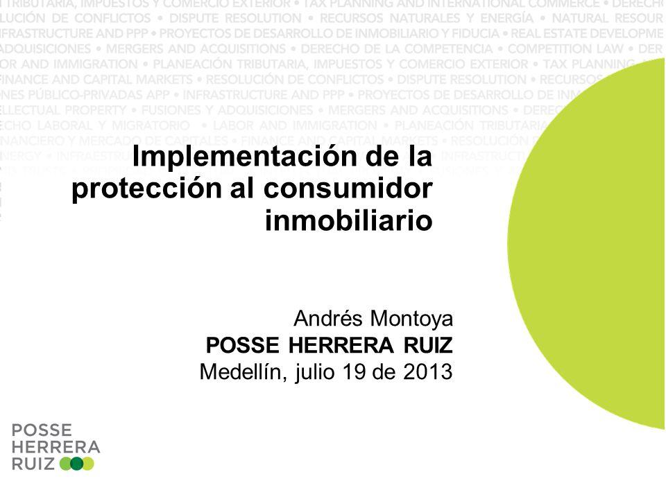 Andrés Montoya POSSE HERRERA RUIZ Medellín, julio 19 de 2013 Implementación de la protección al consumidor inmobiliario