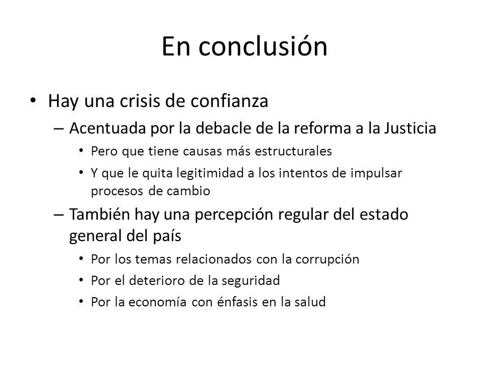 En conclusión Hay una crisis de confianza – Acentuada por la debacle de la reforma a la Justicia Pero que tiene causas más estructurales Y que le quit