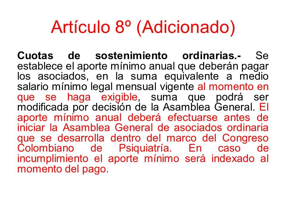 Artículo 8º (Adicionado) Cuotas de sostenimiento ordinarias.- Se establece el aporte mínimo anual que deberán pagar los asociados, en la suma equivalente a medio salario mínimo legal mensual vigente al momento en que se haga exigible, suma que podrá ser modificada por decisión de la Asamblea General.
