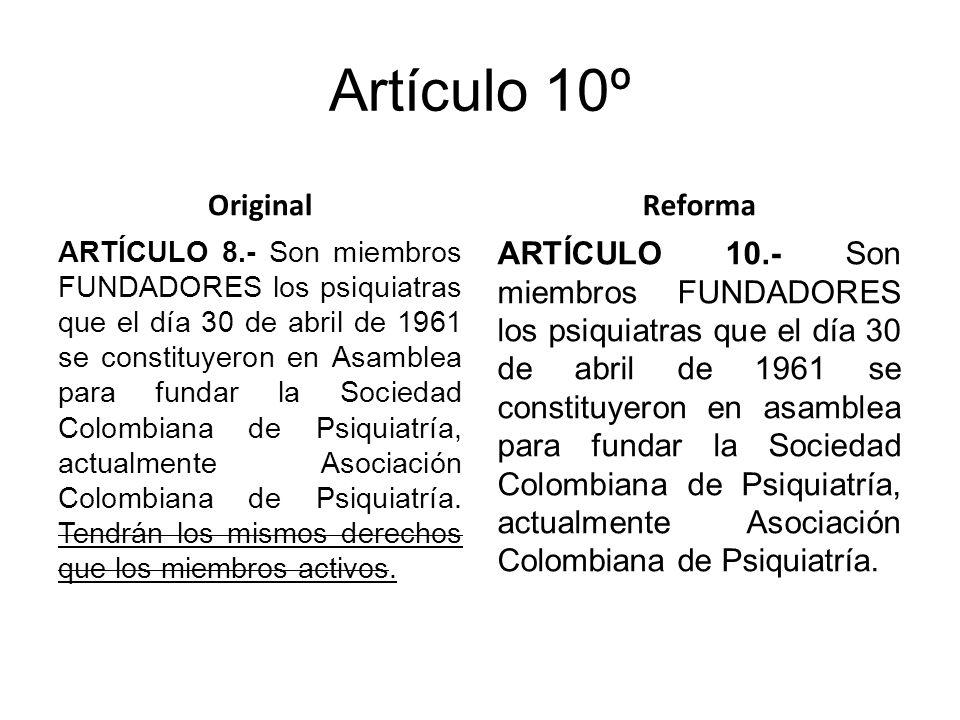 Artículo 10º Original ARTÍCULO 8.- Son miembros FUNDADORES los psiquiatras que el día 30 de abril de 1961 se constituyeron en Asamblea para fundar la Sociedad Colombiana de Psiquiatría, actualmente Asociación Colombiana de Psiquiatría.