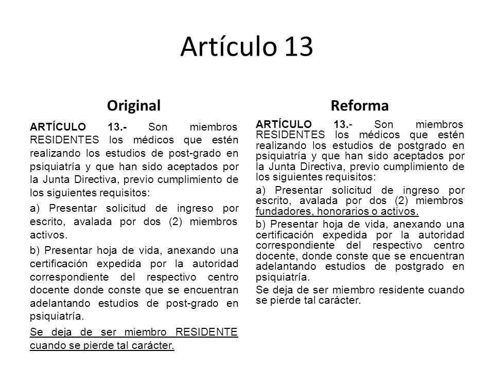 Artículo 13 Original ARTÍCULO 13.- Son miembros RESIDENTES los médicos que estén realizando los estudios de post-grado en psiquiatría y que han sido aceptados por la Junta Directiva, previo cumplimiento de los siguientes requisitos: a) Presentar solicitud de ingreso por escrito, avalada por dos (2) miembros activos.